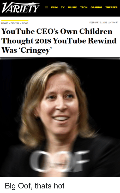Music, News, and youtube.com: FILM TV MUSIC TECH GAMING THEATER  HOME>DIGITAL>NEWS  FEBRUARY 5. 2019 12-47PM PT  YouTube CEO's Own Childrein  Thought 2018 YouTube Rewind Big Oof, thats hot