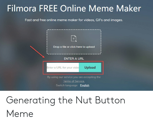 Filmora: Filmora FREE Online Meme Maker  Fast and free online meme maker for videos, GIFs and images  Drop a file or click here to upload  ENTER A URL  Enter a URL for your vide Upload  By using our service you are accepting the  Terms of Service  Switch language: English Generating the Nut Button Meme