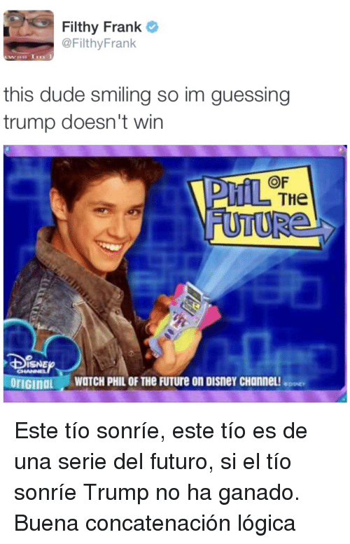 Disney, Dude, and Future: Filthy Frank  @FilthyFrank  this dude smiling so im guessing  trump doesn't win  OF  THe  oriGinaL WOTCH PHIL OF THe FUTure on Disney cHannel! <p>Este tío sonríe, este tío es de una serie del futuro, si el tío sonríe Trump no ha ganado.</p><p>Buena concatenación lógica</p>