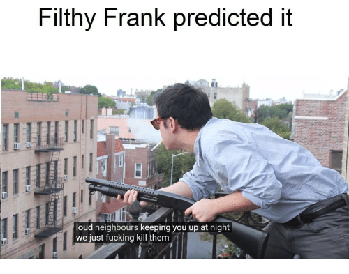 Filthy Frank: Filthy Frank predicted it  oud neighbours keeping you up at night  we just fucking kill them