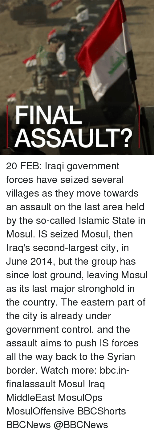 Memes, Control, and Lost: FINAL  ASSAULT? 20 FEB: Iraqi government forces have seized several villages as they move towards an assault on the last area held by the so-called Islamic State in Mosul. IS seized Mosul, then Iraq's second-largest city, in June 2014, but the group has since lost ground, leaving Mosul as its last major stronghold in the country. The eastern part of the city is already under government control, and the assault aims to push IS forces all the way back to the Syrian border. Watch more: bbc.in-finalassault Mosul Iraq MiddleEast MosulOps MosulOffensive BBCShorts BBCNews @BBCNews