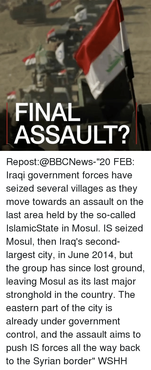 "Memes, Wshh, and Citi: FINAL  ASSAULT? Repost:@BBCNews-""20 FEB: Iraqi government forces have seized several villages as they move towards an assault on the last area held by the so-called IslamicState in Mosul. IS seized Mosul, then Iraq's second-largest city, in June 2014, but the group has since lost ground, leaving Mosul as its last major stronghold in the country. The eastern part of the city is already under government control, and the assault aims to push IS forces all the way back to the Syrian border"" WSHH"