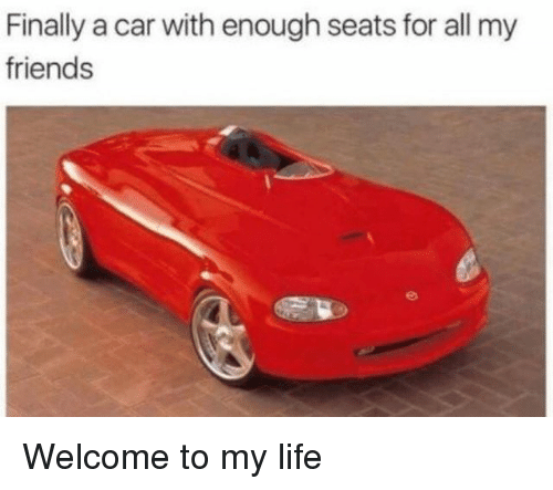 Friends, Life, and Memes: Finally a car with enough seats for all my  friends Welcome to my life