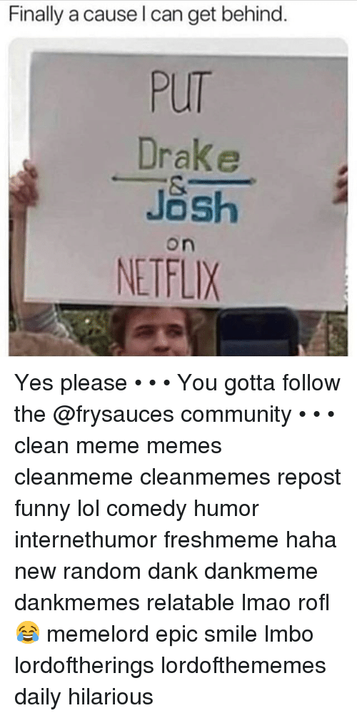 Community, Dank, and Drake: Finally a cause l can get behind.  PUT  Drake  Jash  NETFLIX  on Yes please • • • You gotta follow the @frysauces community • • • clean meme memes cleanmeme cleanmemes repost funny lol comedy humor internethumor freshmeme haha new random dank dankmeme dankmemes relatable lmao rofl 😂 memelord epic smile lmbo lordoftherings lordofthememes daily hilarious