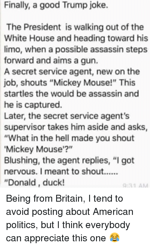 "limo: Finally, a good Trump joke.  The President is walking out of the  White House and heading toward his  limo, when a possible assassin steps  forward and aims a gun.  A secret service agent, new on the  job, shouts ""Mickey Mouse!"" This  startles the would be assassin and  he is captured.  Later, the secret service agent's  supervisor takes him aside and asks  ""What in the hell made you shout  Mickey Mouse'?""  Blushing, the agent replies, ""I got  ""Donald, duck! Being from Britain, I tend to avoid posting about American politics, but I think everybody can appreciate this one 😂"