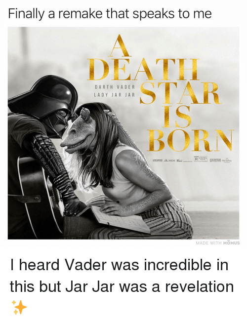 revelation: Finally a remake that speaks to me  DEATH  DA RTH VA DE R  LADY JAR JAR  STAR  BORN  MADE WITH MOMUS I heard Vader was incredible in this but Jar Jar was a revelation ✨