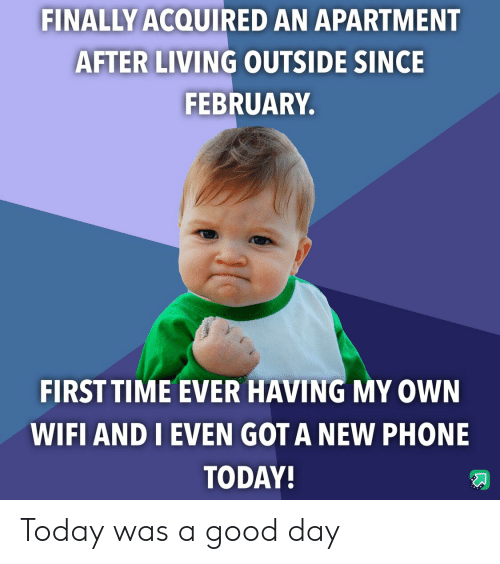 Phone, Good, and Time: FINALLY ACQUIRED AN APARTMENT  AFTER LIVING OUTSIDE SINCE  FEBRUARY.  FIRST TIME EVER HAVING MY OWN  WIFI AND I EVEN GOT A NEW PHONE  TODAY! Today was a good day