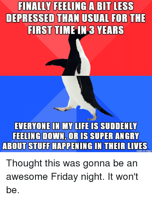 Friday, Life, and Imgur: FINALLY  FEELING  A  BIT  LESS  DEPRESSED THAN USUAL FOR THE  FIRST TIME IN 3 YEARS  EVERYONE IN MY LIFE IS SUDDENLY  FEELING DOWN, OR IS SUPER ANGRI  ABOUT STUFF HAPPENING IN THEIR LIVES  made on imgur