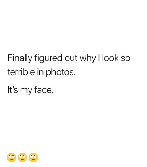 Memes, 🤖, and Photos: Finally figured out why l look so  terrible in photos.  It's my face. 🙄🙄🙄