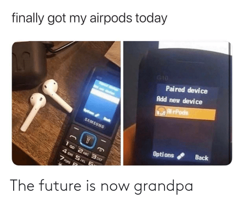 The Future Is Now: finally got my airpods today  G10  Paired device  Add new device  RirPods  SAMSUNG  Back  Opti ons  1 00 2 ASC 3 DEF  4 GHI SJKL 6  7 PORS P The future is now grandpa