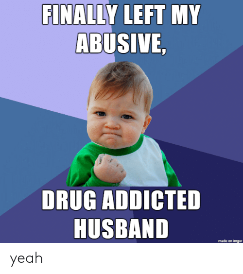 Drug: FINALLY LEFT MY  ABUSIVE,  DRUG ADDICTED  HUSBAND  made on imgur yeah