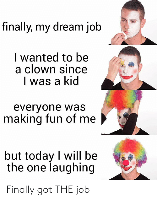 the job: finally, my dream job  I wanted to be  a clown since  I was a kid  everyone was  making fun of me  but today I will be  the one laughing Finally got THE job