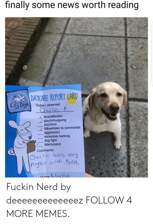 report card: finally some news worth reading  DAYCARE REPORT CARD  Caty Degs  Today I observed  Chadie A  love/affection  playful/outgoing  shy/timid  follow/listen to commands  aggression  excessive barking  dog fight  bite/scratch  Comments:  Charlie was very  Playso ith PBuek  MariA  Nome Fuckin Nerd by deeeeeeeeeeeeez FOLLOW 4 MORE MEMES.