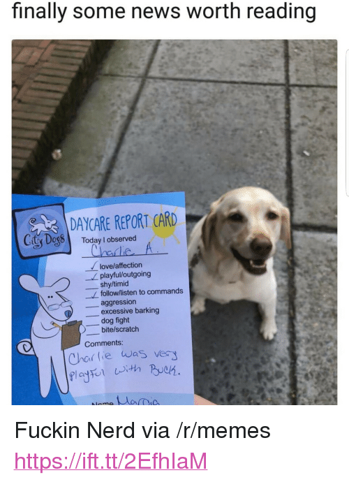 """report card: finally some news worth reading  DAYCARE REPORT CARD  y DogToday I observed  nC  love/affection  playful/outgoing  shy/timid  follow/listen to commands  _aggression  -, dog fight  Comments:  excessive barking  bite/scratch  Chai tie was very <p>Fuckin Nerd via /r/memes <a href=""""https://ift.tt/2EfhIaM"""">https://ift.tt/2EfhIaM</a></p>"""