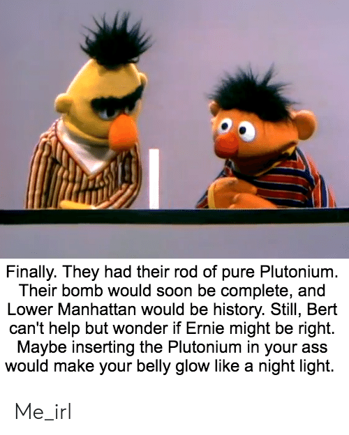 Ass, Soon..., and Help: Finally. They had their rod of pure Plutonium.  Their bomb would soon be complete, and  Lower Manhattan would be history. Still, Bert  can't help but wonder if Ernie might be right.  Maybe inserting the Plutonium in your ass  would make your belly glow like a night light. Me_irl