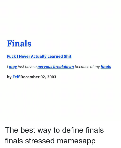 Finals, Memes, and Shit: Finals  Fuck I Never Actually Learned Shit  I may just have a nervous breakdown because of my finals  by Feif December 02, 2003 The best way to define finals finals stressed memesapp