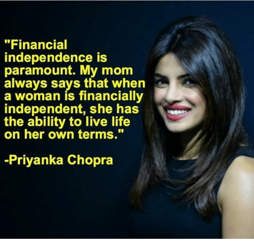 "Life, Memes, and Live: ""Financial  independence is  paramount. My mom  always says that when  a woman is financially  independent, shhas  the ability to live life  on her own terms.""  -Priyanka Chopra"