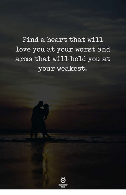 Love, Heart, and Arms: Find a heart that will  love you at your worst and  arms that will hold you at  your weakest.  ELATIONGHP  RALES