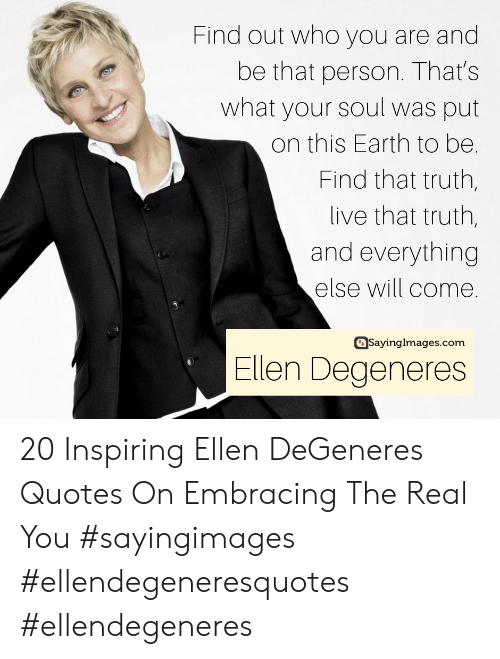 Truthful: Find out who you are and  be that person. That's  what your soul was put  on this Earth to be.  Find that truth,  live that truth,  and everything  else will come.  asayinglmages.com  Ellen Degeneres 20 Inspiring Ellen DeGeneres Quotes On Embracing The Real You #sayingimages #ellendegeneresquotes #ellendegeneres