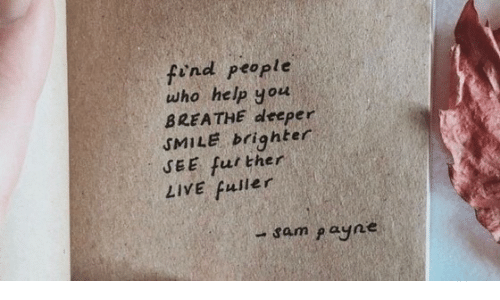 Help, Live, and Smile: find people  who help you  BREATHE deeper  SMILE brighter  SEE further  LIVE fuller  -sam payne
