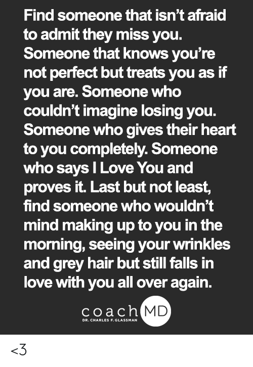Love, Memes, and I Love You: Find someone that isn't afraid  to admit they miss you.  Someone that knows you're  not perfect but treats you as if  you are. Someone who  couldn't imagine losing you.  Someone who gives their heart  to you completely. Someone  who says I Love You and  proves it. Last but not least,  find someone who wouldn't  mind making up to you in the  morning, seeing your wrinkles  and grey hair but still falls in  love with you all over again.  coachh  MD <3