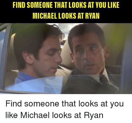 The Office, Michael, and You: FIND SOMEONE THAT LOOKS AT YOU LIKE  MICHAEL LOOKS AT RYAN