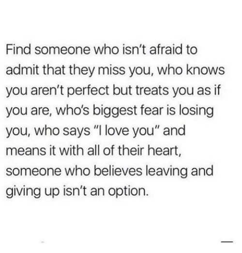 "losing you: Find someone who isn't afraid to  admit that they miss you, who knows  you aren't perfect but treats you as if  you are, who's biggest fear is losing  you, who says ""I love you"" and  means it with all of their heart,  someone who believes leaving and  giving up isn't an option."
