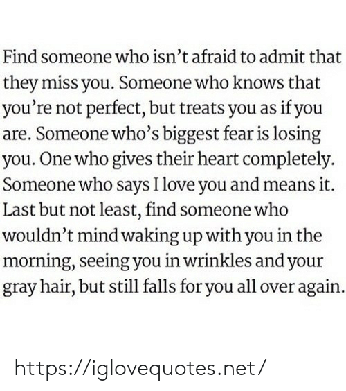 Last But Not Least: Find someone who isn't afraid to admit that  they miss you. Someone who knows that  you're not perfect, but treats you as if you  are. Someone who's biggest fear is losing  you. One who gives their heart completely  Someone who says I love you and means it.  Last but not least, find someone who  wouldn't mind waking up with you in the  morning, seeing you in wrinkles and your  gray hair, but still falls for you all over again. https://iglovequotes.net/