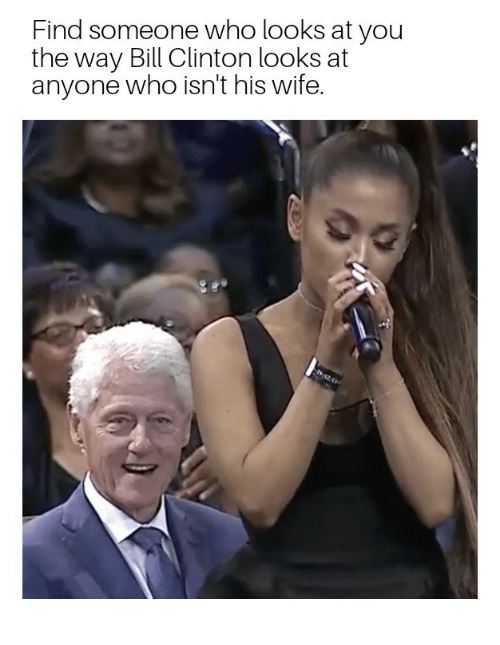 Bill Clinton, Wife, and Clinton: Find someone who looks at you  the way Bill Clinton looks at  anyone who isn't his wife.