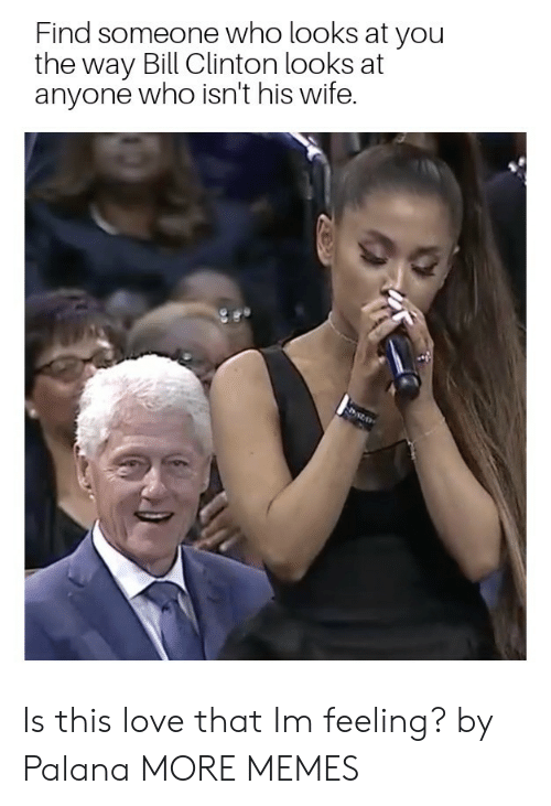 Bill Clinton, Dank, and Love: Find someone who looks at you  the way Bill Clinton looks at  anyone who isn't his wife. Is this love that Im feeling? by Palana MORE MEMES