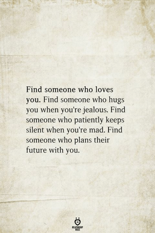 Future, Jealous, and Mad: Find someone who loves  you. Find someone who hugs  you when you're jealous. Find  someone who patiently keeps  silent when you're mad. Find  someone who plans their  future with you.