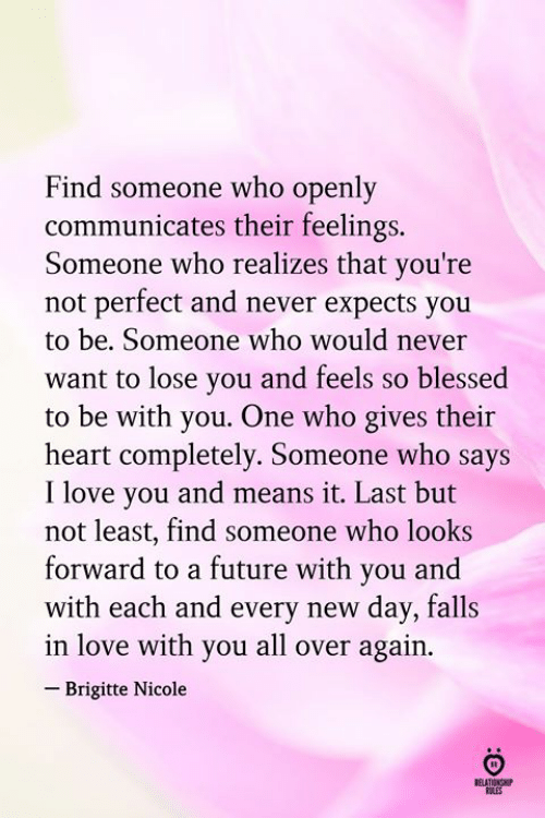 Last But Not Least: Find someone who openly  communicates their feelings.  Someone who realizes that you're  not perfect and never expects you  to be. Someone who would never  want to lose vou and feels so blessed  to be with you. One who gives their  heart completely. Someone who says  I love you and means it. Last but  not least, find someone who looks  forward to a future with you and  with each and every new day, falls  in love with you all over again.  Brigitte Nicole  RELATINHP
