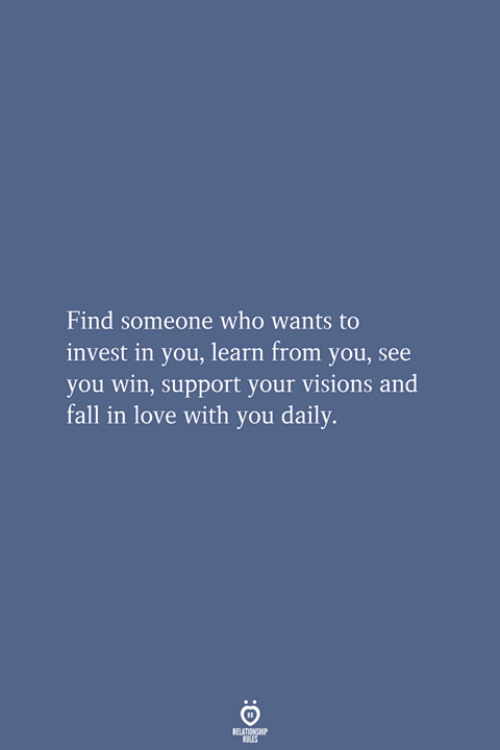 Fall, Love, and Invest: Find someone who wants to  invest in you, learn from you, see  you win, support your visions and  fall in love with you daily.