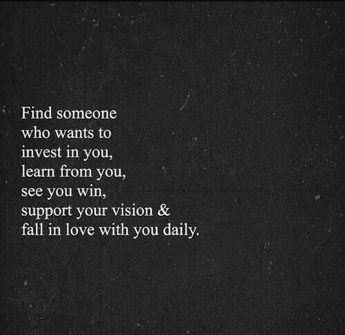 Fall, Love, and Vision: Find someone  who wants to  invest in you,  learn from you  see you win,  support your vision &  fall in love with you daily