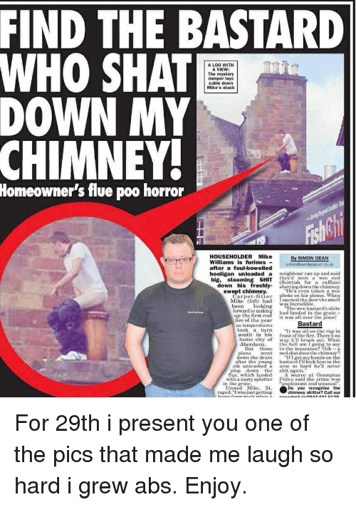 """Crime, Fire, and Funny: FIND THE BASTARD  WHO SHAT  DOWN MY  A LOO WITH  A VIEW  The mystery  dumper lays  cable down  Mike's stack  CHIMNEY  Homeowner's flue poo horror  HOUSEHOLDERMike  Williams is furious  By SIMON DEAN  ater a foul-bowelled simonosundaysport.co.uk  hooligan  unloaded  a  neighbour ran up and said  they'd seen a wee ned  down his freshly shatting down the chimney.  swept chimney.He's even taken a wee  big, steaming SHIT (Scottish or a umn  Carpet fitter photo on his  Mike left) had Topened the doorthe smell  been lookinThe wee bastards shite  forward to making had landed in the grate  up the first  fire of the year  phone. When  was incredible  it was all over the place!  tem gerajuresBastard  took a turn  south in his frontth e There s no  home city of way itl brush out. What  he hell am I going to say  But those to the insurance? Och-a  went ned shatdoon the chimney?  """"If I getmy hands on the  bastard I'll kick him in the  oik unleashed a arse so hard helr  ans  own the drain  after the young  le whidh landed shit aurce at Grampían  with a nasty splatter  Police said the crime was  in the grate  """"unpleasant and unusual  Unwed Mik 34,  raged:I was justgetting  o you recognise the  chimney shitter? Call our For 29th i present you one of the pics that made me laugh so hard i grew abs. Enjoy."""
