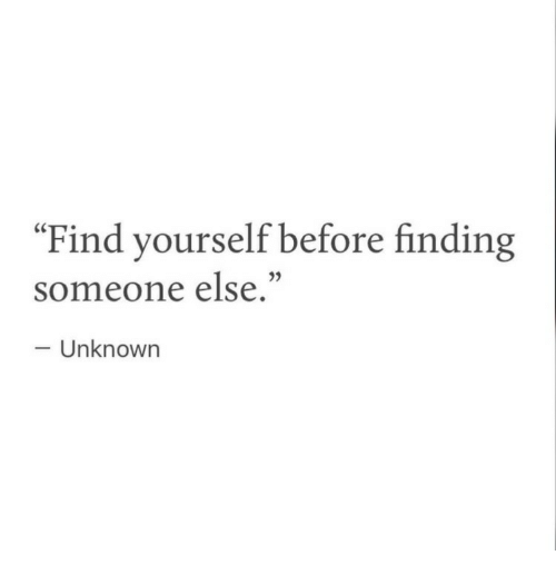 """Find, Someone, and  Else: Find yourself before finding  someone else.""""  Unknowrn"""