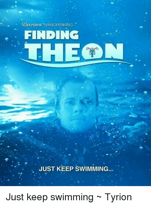 Memes, Swimming, and 🤖: FINDINC  THEON  . JUST KEEP SWIMMING. Just keep swimming ~ Tyrion