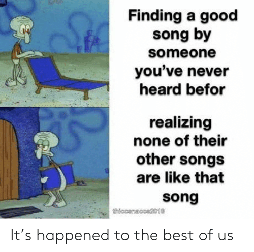 Best, Good, and Songs: Finding a good  song by  someone  you've never  heard befor  realizing  none of their  other songs  are like that  song It's happened to the best of us