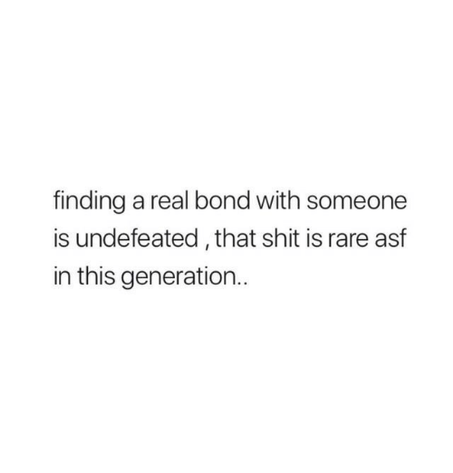 Shit, Undefeated, and Bond: finding a real bond with someone  is undefeated, that shit is rare asf  in this generation..