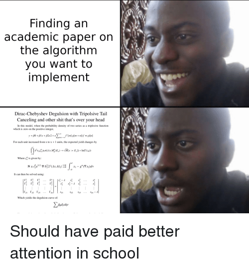 Curving, Head, and School: Finding arn  academic paper on  the algorithm  you want to  implement  Dirac-Chebyshev Degulsion with Tripolsive Tail  Canceling and other shit that's over your head  In this model, when the probability density of two series as a triplosive function  which is zero on the positive integer  For each unit increased from x to x 1 units, the expected yield changes by  Пеге,..jur(ax.M: )E,)--(MIx :.: Е,ן)° Indrz.»  is given by:  א ± fa3/2 y bipax.lij  Where  XI _ g. (Vr2)do  -0  It can then be solved using:  Which yields the degulsion curve of Should have paid better attention in school