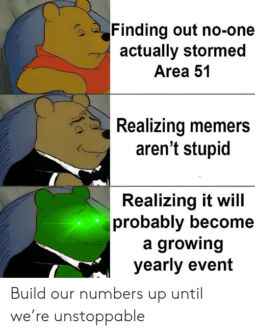 Area 51, One, and Will: Finding out no-one  actually stormed  Area 51  Realizing memers  aren't stupid  Realizing it will  probably become  a growing  yearly event Build our numbers up until we're unstoppable