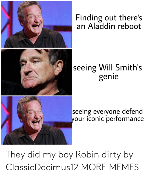 Aladdin, Dank, and Memes: Finding out there's  an Aladdin reboot  seeing Will Smith's  genie  seeing everyone defend  your iconic performance They did my boy Robin dirty by ClassicDecimus12 MORE MEMES
