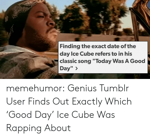 "Ice Cube, Tumblr, and Blog: Finding the exact date of the  day Ice Cube refers to in his  classic song ""Today Was A Good  Day"" > memehumor:  Genius Tumblr User Finds Out Exactly Which 'Good Day' Ice Cube Was Rapping About"