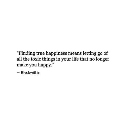"Life, True, and Happy: ""Finding true happiness means letting go of  all the toxic things in your life that no longer  make you happy.  Blvckwithin"