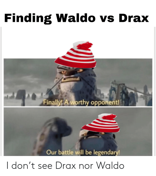 Reddit, Don, and Legendary: Finding Waldo vs Drax  Finally! A worthy opponent!  Our battle will be legendary! I don't see Drax nor Waldo