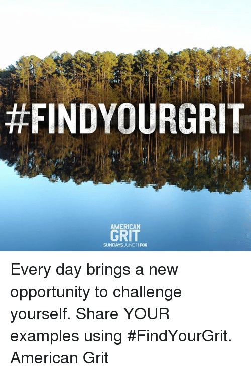 grits:  #FINDYOURGRIT  AMERICAN  GRIT  SUNDAYS JUNE11 FOX Every day brings a new opportunity to challenge yourself.  Share YOUR examples using #FindYourGrit. American Grit