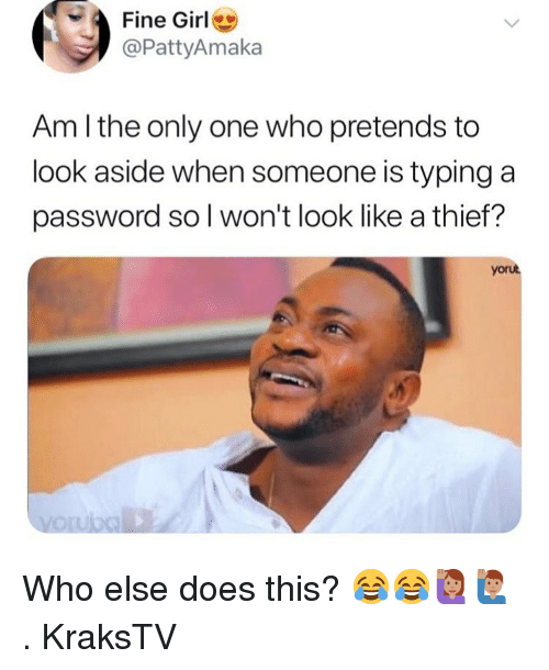 Memes, Girl, and Only One: Fine Girl  @PattyAmaka  Am l the only one who pretends to  look aside when someone is typing a  password so l won't look like a thief?  yorut Who else does this? 😂😂🙋🏽‍♀️🙋🏽‍♂️ . KraksTV