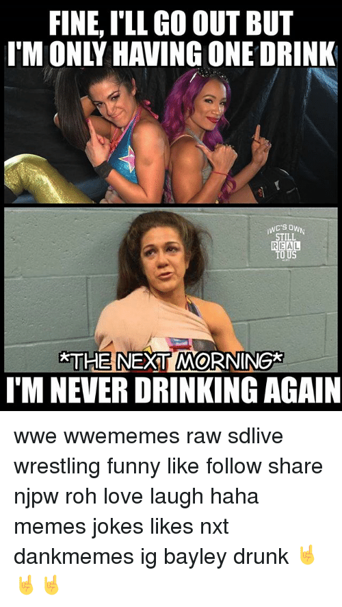 Bayley: FINE, I'LL GO OUT BUT  IM ONLY HAVING ONE DRINK  STILL  REAL  O US  THE NEXT MORNING*  I'M NEVER DRINKING AGAIN wwe wwememes raw sdlive wrestling funny like follow share njpw roh love laugh haha memes jokes likes nxt dankmemes ig bayley drunk 🤘🤘🤘