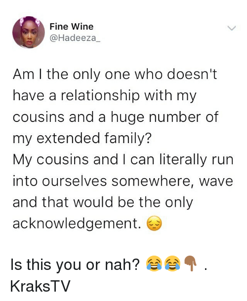 Family, Memes, and Run: Fine Wine  @Hadeeza_  Am I the only one who doesn't  have a relationship with my  cousins and a huge number of  my extended family?  My cousins and I can literally run  into ourselves somewhere, wave  and that would be the only  acknowledgement. Is this you or nah? 😂😂👇🏾 . KraksTV