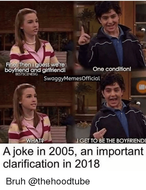 Bruh, Memes, and Boyfriend: Finel Then quess we're  boyfriend and girfriend  One conditionl  BESTSCENESIG  SwaggyMemesOfficial  WHAT  GET TO BE THE BOYERIEND  A joke in 2005, an important  clarification in 2018 Bruh @thehoodtube